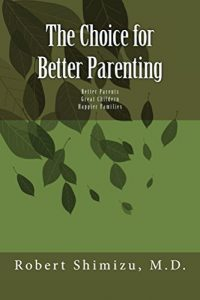 A Choice for Better Parenting Robert Shimizu, M.D. © 2017 ISBN; 1546483950 ISBN-13:9781546483953 Amazon