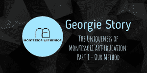 Georgie Story – The Uniqueness of Montessori Art Education: Part 1 – Our Method