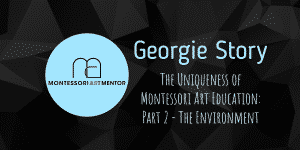 Georgie Story – The Uniqueness of Montessori Art Education: Part 2 – The Environment