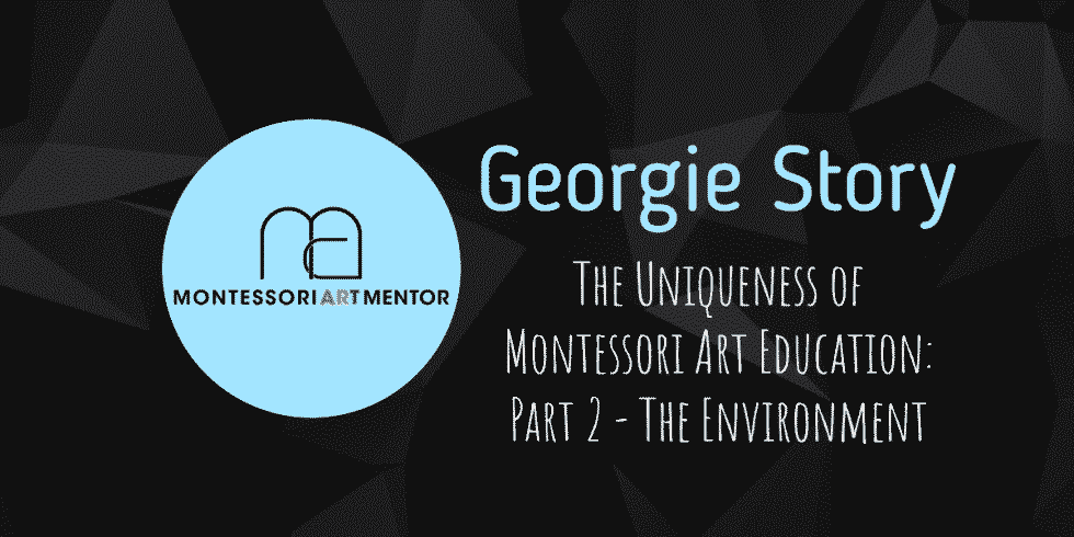 Georgie Story - The Uniqueness of Montessori Art Education_ Part 2 - The Environment